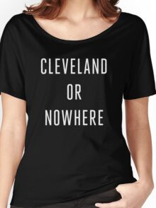 Cleveland or Nowhere - LeBron James Women's Relaxed Fit T-Shirt