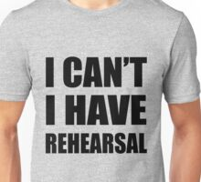 I Can't I Have Rehearsal - Black Unisex T-Shirt