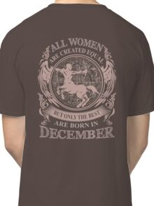 All Women are created equal but only the best are born in December Classic T-Shirt