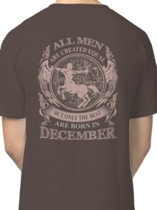 All men are created equal but only the best are born in December Classic T-Shirt