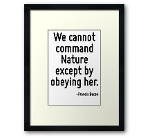 We cannot command Nature except by obeying her. Framed Print