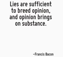 Lies are sufficient to breed opinion, and opinion brings on substance. by Quotr