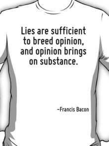 Lies are sufficient to breed opinion, and opinion brings on substance. T-Shirt