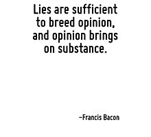 Lies are sufficient to breed opinion, and opinion brings on substance. Photographic Print
