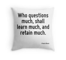 Who questions much, shall learn much, and retain much. Throw Pillow