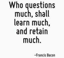 Who questions much, shall learn much, and retain much. by Quotr