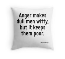 Anger makes dull men witty, but it keeps them poor. Throw Pillow