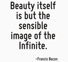 Beauty itself is but the sensible image of the Infinite. by Quotr
