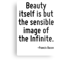 Beauty itself is but the sensible image of the Infinite. Metal Print