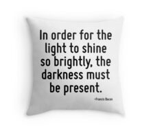 In order for the light to shine so brightly, the darkness must be present. Throw Pillow