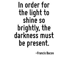 In order for the light to shine so brightly, the darkness must be present. Photographic Print