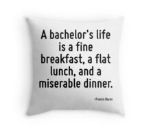 A bachelor's life is a fine breakfast, a flat lunch, and a miserable dinner. Throw Pillow
