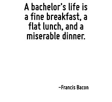 A bachelor's life is a fine breakfast, a flat lunch, and a miserable dinner. Photographic Print