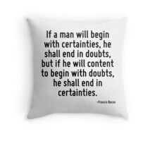 If a man will begin with certainties, he shall end in doubts, but if he will content to begin with doubts, he shall end in certainties. Throw Pillow