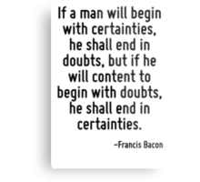 If a man will begin with certainties, he shall end in doubts, but if he will content to begin with doubts, he shall end in certainties. Metal Print