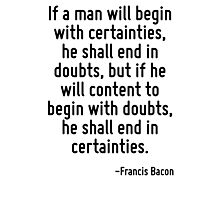 If a man will begin with certainties, he shall end in doubts, but if he will content to begin with doubts, he shall end in certainties. Photographic Print