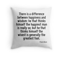 There is a difference between happiness and wisdom: he that thinks himself the happiest man is really so; but he that thinks himself the wisest is generally the greatest fool. Throw Pillow