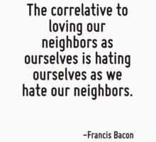 The correlative to loving our neighbors as ourselves is hating ourselves as we hate our neighbors. by Quotr