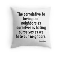 The correlative to loving our neighbors as ourselves is hating ourselves as we hate our neighbors. Throw Pillow
