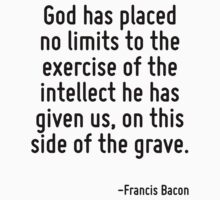 God has placed no limits to the exercise of the intellect he has given us, on this side of the grave. by Quotr