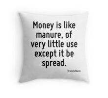 Money is like manure, of very little use except it be spread. Throw Pillow