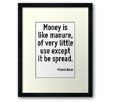 Money is like manure, of very little use except it be spread. Framed Print