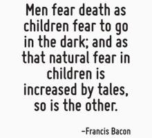 Men fear death as children fear to go in the dark; and as that natural fear in children is increased by tales, so is the other. by Quotr