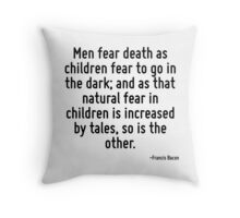 Men fear death as children fear to go in the dark; and as that natural fear in children is increased by tales, so is the other. Throw Pillow