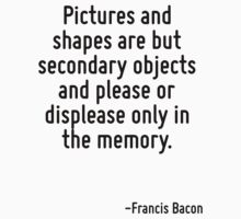 Pictures and shapes are but secondary objects and please or displease only in the memory. by Quotr