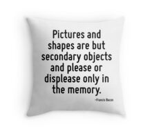 Pictures and shapes are but secondary objects and please or displease only in the memory. Throw Pillow