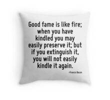 Good fame is like fire; when you have kindled you may easily preserve it; but if you extinguish it, you will not easily kindle it again. Throw Pillow