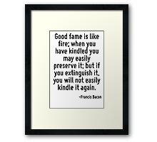Good fame is like fire; when you have kindled you may easily preserve it; but if you extinguish it, you will not easily kindle it again. Framed Print