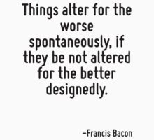 Things alter for the worse spontaneously, if they be not altered for the better designedly. by Quotr