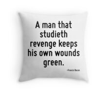 A man that studieth revenge keeps his own wounds green. Throw Pillow