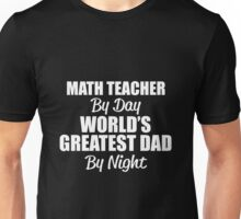 MATH TEACHER BY DAY WORLD'S GREATEST DAD BY NIGHT Unisex T-Shirt