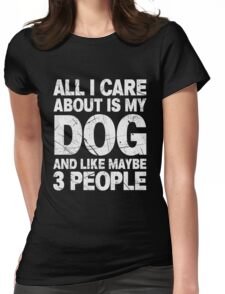 All I Care About Is My Dog And Like Maybe 3 People T-Shirt Womens Fitted T-Shirt