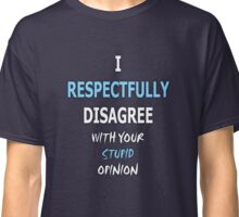 I Respectfully Disagree With Your Stupid Opinion Classic T-Shirt