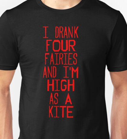 I drank four fairies and I'm high as a kite T-Shirt