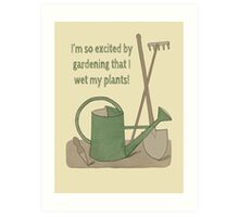 I'm so excited by gardening that I wet my plants! Art Print