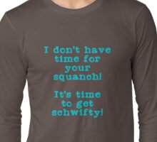 No time for squanch, time to get schwifty Long Sleeve T-Shirt
