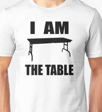 I AM THE TABLE Unisex T-Shirt