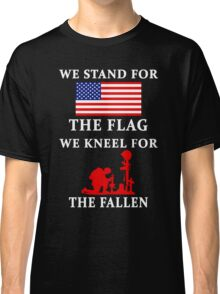 We Stand For The Flag We Kneel For The Fallen Classic T-Shirt
