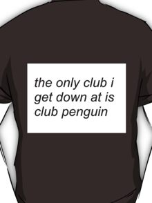 the only club i get down at is club penguin (FOR SWEATERS IN WHITE) T-Shirt