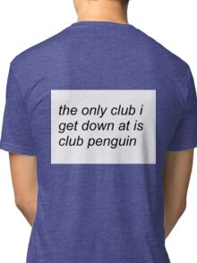 the only club i get down at is club penguin (FOR SWEATERS IN WHITE) Tri-blend T-Shirt