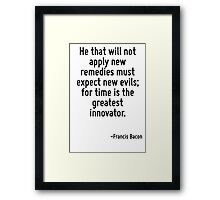 He that will not apply new remedies must expect new evils; for time is the greatest innovator. Framed Print