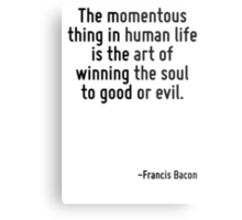 The momentous thing in human life is the art of winning the soul to good or evil. Metal Print