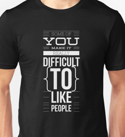You Make it Really Difficult To Like People - Funny Unisex T-Shirt
