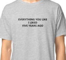 EVERYTHING YOU LIKE I LIKED FIVE YEARS AGO Classic T-Shirt