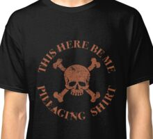 This Here Be Me Pillaging Shirt Classic T-Shirt