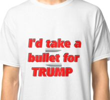 I'd Take A Bullet For Trump Classic T-Shirt
